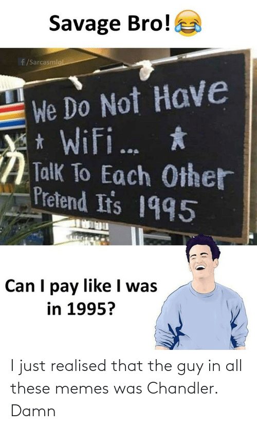 ifs: Savage Bro!  f/Sarcasmlol  We Do Not Have  * WiFi. *  A Talk To Each Other  Pretend If's 1995  Can I pay like I was  in 1995? I just realised that the guy in all these memes was Chandler. Damn