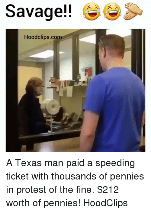 Â'¨: Savage!!  Hoodclips.com A Texas man paid a speeding ticket with thousands of pennies in protest of the fine. $212 worth of pennies! HoodClips