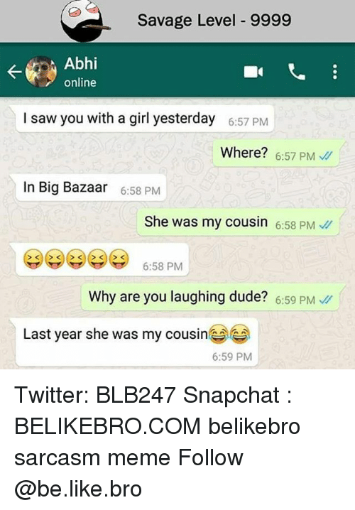 Abhy: Savage Level 9999  Abhi  online  I saw you with a girl yesterday  6:57 PM  Where? 6:57 PM  In Big Bazaar  6:58 PM  She was my cousin 6:58 PM  6:58 PM  Why are you laughing dude? 6:59 PM  Last year she was my cousine  6:59 PM Twitter: BLB247 Snapchat : BELIKEBRO.COM belikebro sarcasm meme Follow @be.like.bro