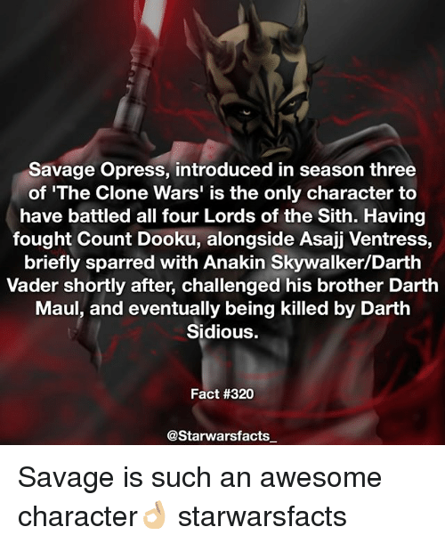 sidious: Savage Opress, introduced in season three  of 'The Clone Wars' is the only character to  have battled all four Lords of the Sith. Having  fought Count Dooku, alongside Asajj Ventress,  briefly sparred with Anakin Skywalker/Darth  Vader shortly after, challenged his brother Darth  Maul, and eventually being killed by Darth  Sidious.  Fact #320  @Starwarsfacts Savage is such an awesome character👌🏼 starwarsfacts