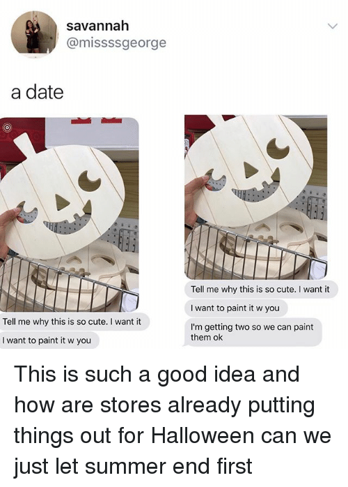 Cute, Halloween, and Memes: savannah  @missssgeorge  a date  Tell me why this is so cute. I want it  I want to paint it w you  I'm getting two so we can paint  Tell me why this is so cute. I want it  them ok  I want to paint it w you This is such a good idea and how are stores already putting things out for Halloween can we just let summer end first