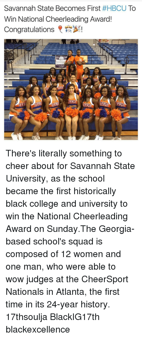 College, Memes, and Cheerleader: Savannah State Becomes First  #HBCU To  Win National Cheerleading Award!  Congratulations  R  ATIUNAY  AMDUY  EERS There's literally something to cheer about for Savannah State University, as the school became the first historically black college and university to win the National Cheerleading Award on Sunday.The Georgia-based school's squad is composed of 12 women and one man, who were able to wow judges at the CheerSport Nationals in Atlanta, the first time in its 24-year history. 17thsoulja BlackIG17th blackexcellence