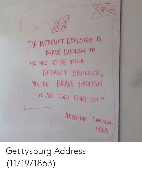 """explorers: SAVE  """"IF INTERNET EXPLORERS  BRAVE ENOUGH TO  DEFAULT BROASER  TO ASK THAT GIRL OUT.""""  ASK YOU TO BE YOUR  YOU'RE BRAVE ENOUGH  ABRAHAM LINCOLA  1863 Gettysburg Address (11/19/1863)"""