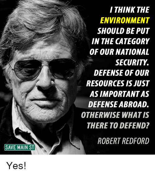 Memes, Robert Redford, and What Is: SAVE MAIN ST  I THINK THE  ENVIRONMENT  SHOULD BE PUT  IN THE CATEGORY  OF OUR NATIONAL  SECURITY  DEFENSE OF OUR  RESOURCES IS JUST  ASIMPORTANTAS  DEFENSE ABROAD.  OTHERWISE WHAT IS  THERE TO DEFEND?  ROBERT REDFORD Yes!