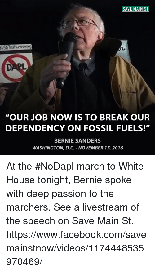 "Bernie Sanders, Memes, and White House: SAVE MAIN ST  ""OUR JOB NOW IS TO BREAK OUR  DEPENDENCY ON FOSSIL FUELS!""  BERNIE SANDERS  WASHINGTON, D.C. NOVEMBER 15, 2016 At the #NoDapl march to White House tonight, Bernie spoke with deep passion to the marchers.   See a livestream of the speech on Save Main St.  https://www.facebook.com/savemainstnow/videos/1174448535970469/"