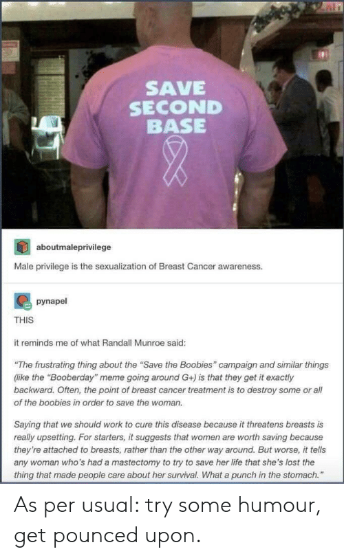 "Boobies, Life, and Meme: SAVE  SECOND  BASE  aboutmaleprivilege  Male privilege is the sexualization of Breast Cancer awareness.  pynapel  THIS  it reminds me of what Randall Munroe said:  ""The frustrating thing about the ""Save the Boobies"" campaign and similar things  (like the ""Booberday"" meme going around G+) is that they get it exactly  backward. Often, the point of breast cancer treatment is to destroy some or all  of the boobies in order to save the woman.  Saying that we should work to cure this disease because it threatens breasts is  really upsetting. For starters, it suggests that women are worth saving because  they're attached to breasts, rather than the other way around. But worse, it tells  any woman who's had a mastectomy to try to save her life that she's lost the  thing that made people care about her survival. What a punch in the stomach."" As per usual: try some humour, get pounced upon."