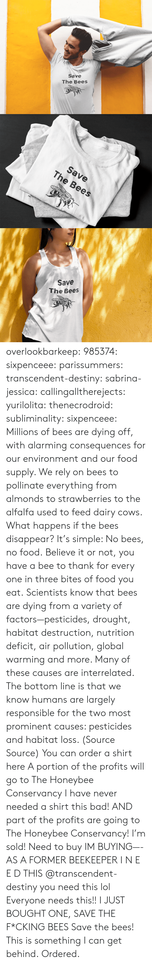 Globalism: Save  The Bees   Save  The Bees   Save  The Bees overlookbarkeep:  985374: sixpenceee:  parissummers:  transcendent-destiny:  sabrina-jessica:   callingalltherejects:  yurilolita:  thenecrodroid:  subliminality:   sixpenceee:   Millions of bees are dying off, with alarming consequences for our environment and our food supply. We rely on bees to pollinate everything from almonds to strawberries to the alfalfa used to feed dairy cows. What happens if the bees disappear? It's simple: No bees, no food.Believe it or not, you have a bee to thank for every one in three bites of food you eat. Scientists know that bees are dying from a variety of factors—pesticides, drought, habitat destruction, nutrition deficit, air pollution, global warming and more. Many of these causes are interrelated. The bottom line is that we know humans are largely responsible for the two most prominent causes: pesticides and habitat loss. (Source  Source) You can order a shirt here A portion of the profits will go toThe Honeybee Conservancy   I have never needed a shirt this bad! AND part of the profits are going to The Honeybee Conservancy! I'm sold!   Need to buy   IM BUYING—-   AS A FORMER BEEKEEPER I N E E D THIS   @transcendent-destiny you need this lol  Everyone needs this!!   I JUST BOUGHT ONE, SAVE THE F*CKING BEES  Save the bees!  This is something I can get behind.   Ordered.