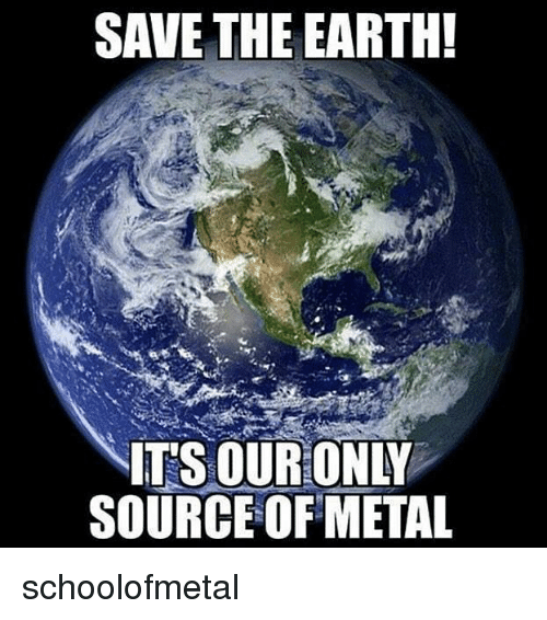 Memes, Earth, and Metal: SAVE THE EARTH!  IT'S OUR ONLY  SOURCE OF METAL schoolofmetal