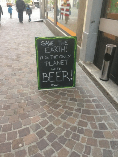 save the earth: SAVE THE  EARTH  IT'S THE ONLY  PLANET  WITH  BEER!