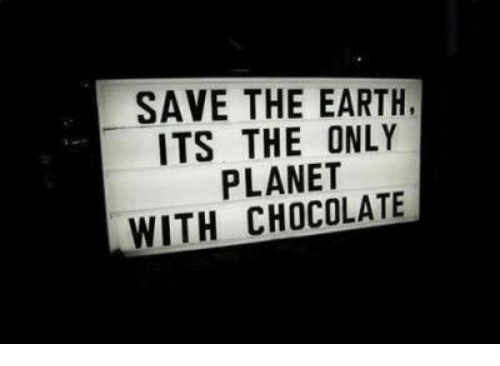 save the earth: SAVE THE EARTH  ITS THE ONLY  PLANET  WITH CHOCOLATE