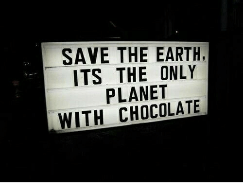 save the earth: SAVE THE EARTH,  ITS THE ONLY  PLANET  WITH CHOCOLATE