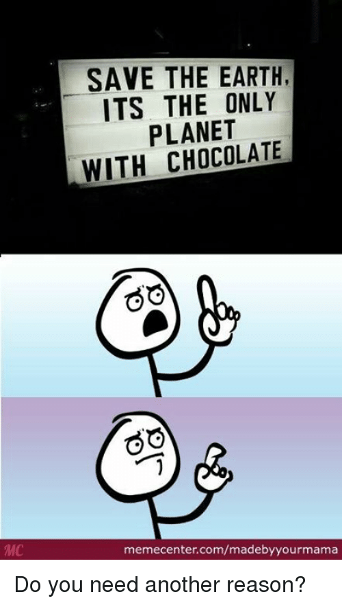 Memes, 🤖, and Another: SAVE THE EARTH,  ITS THE ONLY  PLANET  WITH CHOCOLATE  GO  GO  memecenter.com/madebyyourmama Do you need another reason?