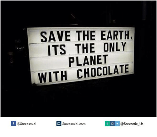 save the earth: SAVE THE EARTH,  ITS THE ONLY  PLANET  WITH CHOCOLATE  If @@sarcastic us  Sarcasmlol.com  @Sarcasmlol