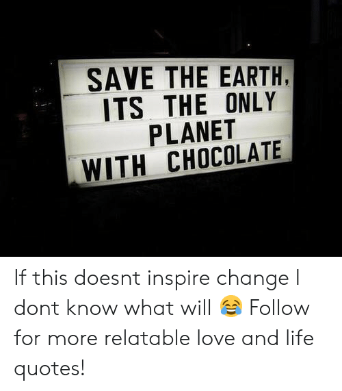 save the earth: SAVE THE EARTH,  ITS THE ONLY  PLANET  WITH CHOCOLATE If this doesnt inspire change I dont know what will 😂  Follow for more relatable love and life quotes!