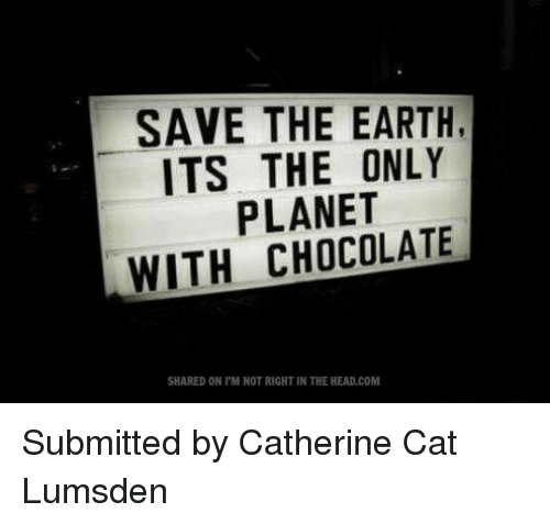 save the earth: SAVE THE EARTH,  ITS THE ONLY  PLANET  WITH CHOCOLATE  SHARED ON l'M NOT RIGHT IN THE HEAD.COM Submitted by Catherine Cat Lumsden