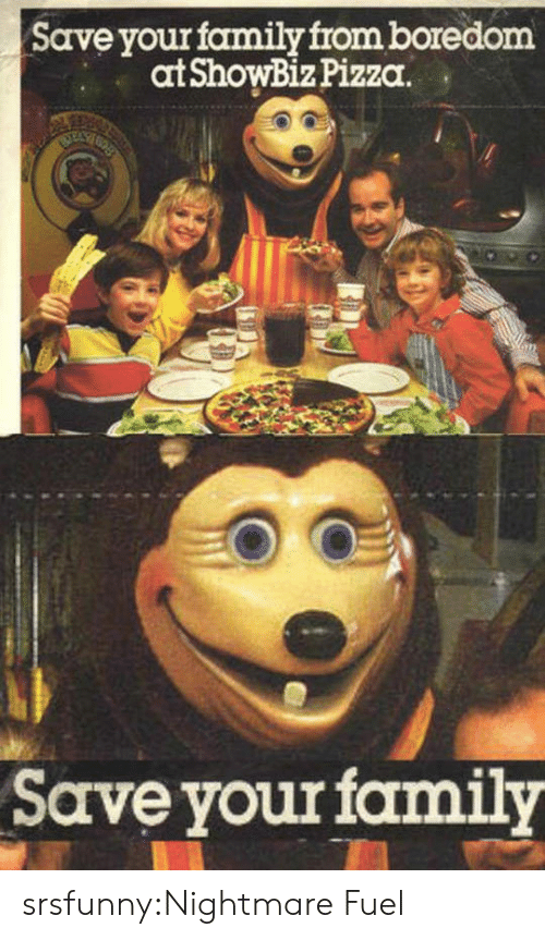 Family, Pizza, and Tumblr: Save your family from boredom  at ShowBiz Pizza.  Save yourfamily srsfunny:Nightmare Fuel