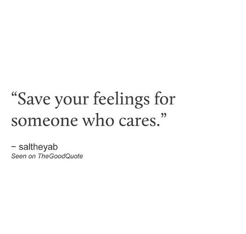 "Cares: ""Save your feelings for  someone who cares.""  - saltheyab  Seen on TheGoodQuote"