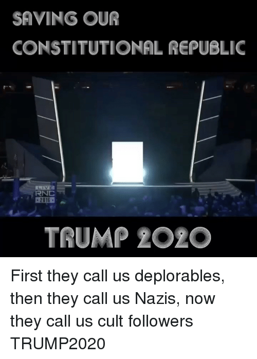 Memes, Trump, and 🤖: SAVING OUR  CONSTITUTIONAL REPUBLIC  RNC  TRUMP 2O2O First they call us deplorables, then they call us Nazis, now they call us cult followers TRUMP2020