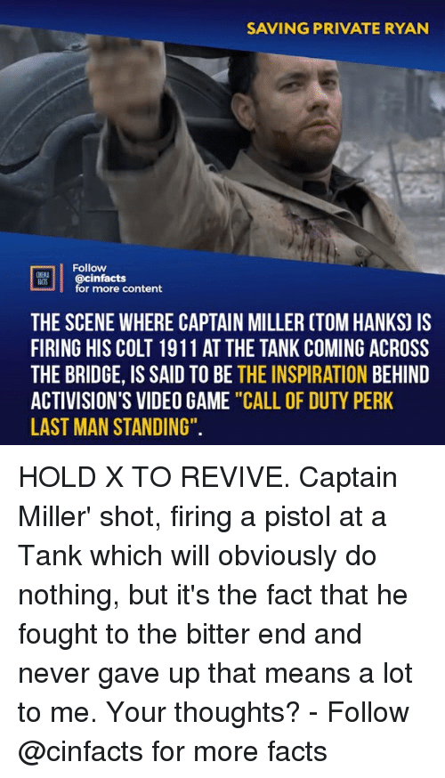 """Facts, Memes, and Call of Duty: SAVING PRIVATE RYAN  Follow  S @cinfacts  for more content  THE SCENE WHERE CAPTAIN MILLER CTOM HANKS) IS  FIRING HIS COLT 1911 AT THE TANK COMING ACROSS  THE BRIDGE, IS SAID TO BE THE INSPIRATION BEHIND  ACTIVISION'S VIDEO GAME """"CALL OF DUTY PERK  LAST MAN STANDING"""". HOLD X TO REVIVE. Captain Miller' shot, firing a pistol at a Tank which will obviously do nothing, but it's the fact that he fought to the bitter end and never gave up that means a lot to me. Your thoughts?⠀ -⠀ Follow @cinfacts for more facts"""