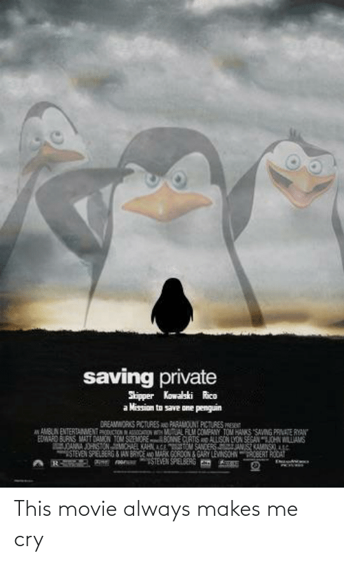 private: saving private  Skipper Kowalski Rico  Mission to save one penguin  DREAMWORKS PICTURES AO PARAMOUNT PICTURES PRES  A AMBUN ENTERTANMENT PRODUCTON NASSCATON MUTUAL FLM COMPANY TOM HANKS SAVING PRVATE RYAN  EDMARO BURNS MATT DAMON TOM SnMORE BONNE CURTIS AND ALLISON LYON SEGANJOHN WILLIAMS  DANNA JOHSTONMCHAEL KAHN AGE TOM SANDERS ANSZ KAMNSS  STEVEN SPIELBERG & JAN BRYCE A MARK GOROON GARY LEVNSCHNROBERT RODAT  TSTEVEN SPIELBERG Em This movie always makes me cry