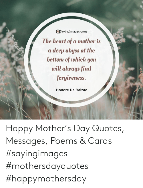 Happy, Heart, and Poems: SavingImages.com  The heart of a mother is  a deep abyss at the  bcttom cf which ycu  will always find  fcrgiveness.  Honore De Balzac Happy Mother's Day Quotes, Messages, Poems & Cards #sayingimages #mothersdayquotes #happymothersday