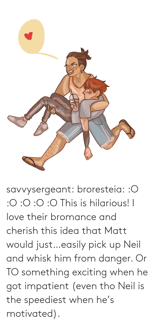 When He: savvysergeant:  broresteia:  :O :O :O :O :O   This is hilarious! I love their bromance and cherish this idea that Matt would just…easily pick up Neil and whisk him from danger. Or TO something exciting when he got impatient (even tho Neil is the speediest when he's motivated).