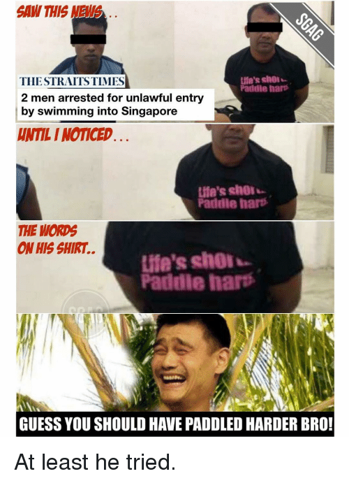 Paddling: SAW THIS  Life's shol  THE STRAITS TIMES  Paddle hart  2 men arrested for unlawful entry  by swimming into Singapore  HAMLI NOTICED  Life's shol  Paddle hart  THE WORDS  ON HIS SHIRT.  Paddle hart  GUESS YOU SHOULD HAVE PADOLED HARDER BRO! At least he tried.