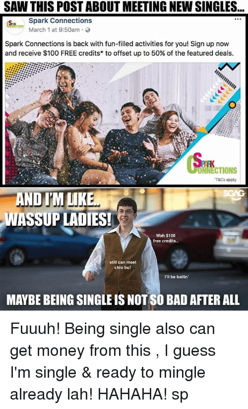 mingle: SAW THIS POST ABOUT MEETING NEW SINGLES...  Spark Connections  March 1 at 9:50am .  Spark Connections is back with fun-filled activities for you! Sign up now  and receive $100 FREE credits* to offset up to 50% of the featured deals.  ONNECTIONS  T&Cs apply  AND IM LIKE  WASSUP LADIES!  Wah $100  free credits..  still can meet  chio bu!  I'lI be ballin  MAYBE BEING SINGLE IS NOT SO BAD AFTER ALL Fuuuh! Being single also can get money from this <link in bio>, I guess I'm single & ready to mingle already lah! HAHAHA! sp