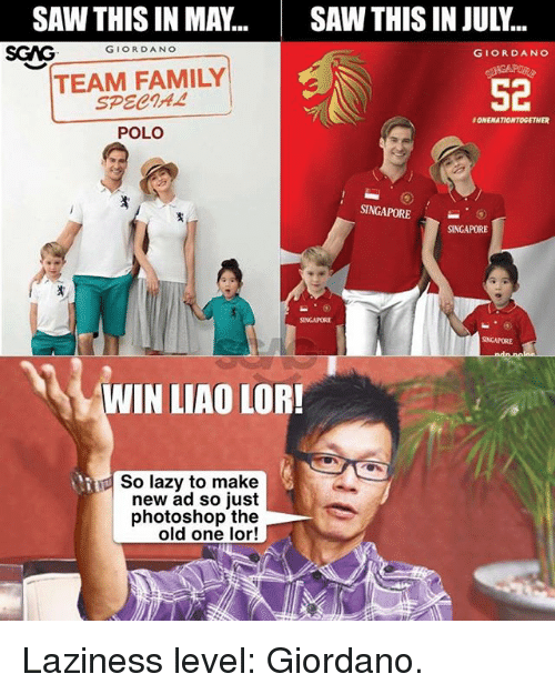 Photoshoper: SAWTHIS IN MAY...SAW THIS IN JULY..  SGAGGIORDANO  GIORDANO  TEAM FAMILY  SPECIA4  52  ONENATIONTOGETHER  POLO  SINGAPORESINGAPORE  SINGAPORE  INGAPORE  WIN LIAO LOR!  So lazy to make  new ad so just  photoshop the  old one lor! Laziness level: Giordano.