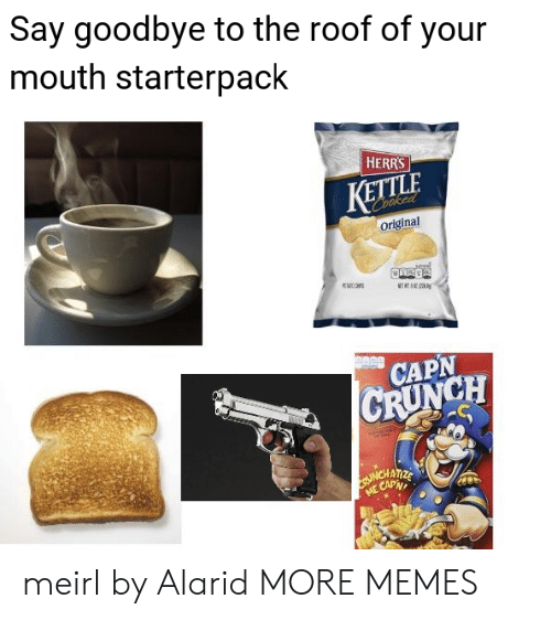 Roof: Say goodbye to the roof of your  mouth starterpack  HERRS  KETTLE  Coaked  Original  K  METT  CAPN  CRUNCH  ME CAPN meirl by Alarid MORE MEMES