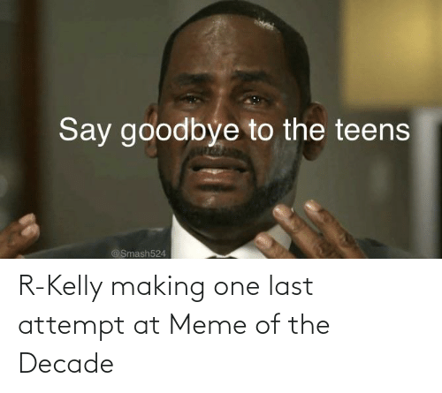 R. Kelly: Say goodbye to the teens  @Smash524 R-Kelly making one last attempt at Meme of the Decade