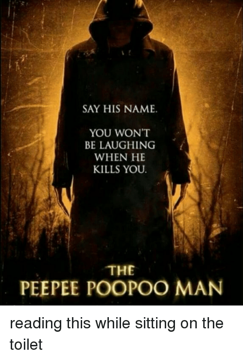 Dank, 🤖, and Man: SAY HIS NAME.  YOU WON'T  BE LAUGHING  WHEN HE  KILLS YOU  THE  PEEPEE POOPOO MAN reading this while sitting on the toilet