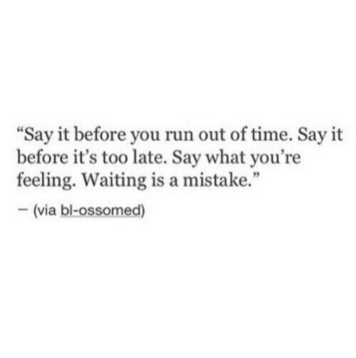 """Run, Say It, and Time: Say it before you run out of time. Say it  before it's too late. Say what you're  feeling. Waiting is a mistake.""""  92  (via bl-ossomed)"""
