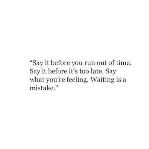 """Run, Say It, and Time: """"Say it before you run out of time.  Say it before it's too late. Say  what you're feeling. Waiting is a  mistake."""