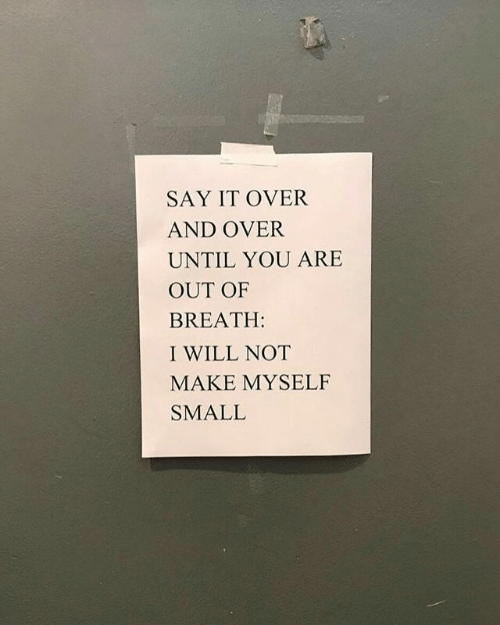 It Over: SAY IT OVER  AND OVER  UNTIL YOU ARE  OUT OF  BREATH:  I WILL NOT  MAKE MYSELF  SMALL