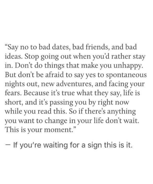 "Bad, Friends, and Life: ""Say no to bad dates, bad friends, and bad  ideas. Stop going out when you'd rather stay  in. Don't do things that make you unhappy  But don't be afraid to say yes to spontaneous  nights out, new adventures, and facing your  fears. Because it's true what they say, life is  short, and it's passing you by right  while you read this. So if there's anything  you want to change in your life don't wait.  This is your moment.""  now  -If you're waiting for a sign this is it."