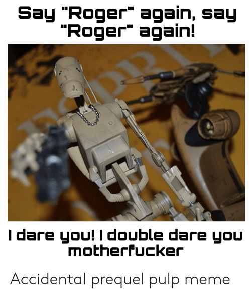 "Meme, Reddit, and Roger: Say ""Roger"" again, say  ""Roger again!  I dare you! I double dare you  Motherfucker Accidental prequel pulp meme"