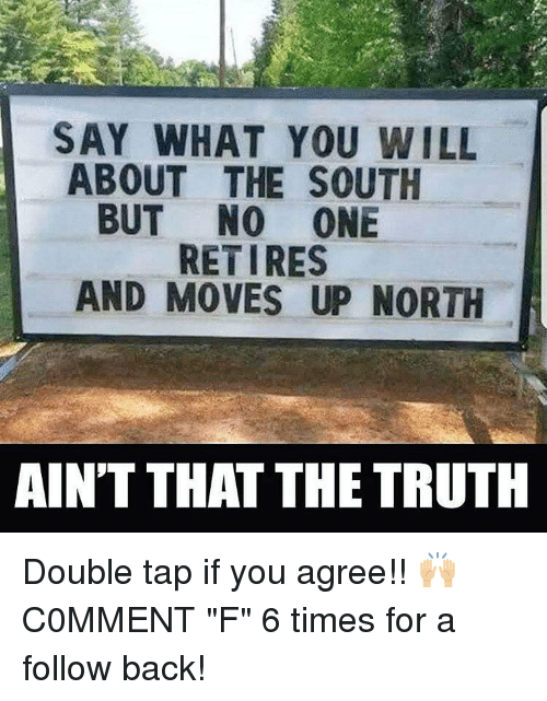 """Memes, Truth, and Back: SAY WHAT YOU WILL  ABOUT THE SOUTH  BUT NO ONE  RETIRES  AND MOVES UP NORTH  AINT THAT THE TRUTH Double tap if you agree!! 🙌🏼 C0MMENT """"F"""" 6 times for a follow back!"""