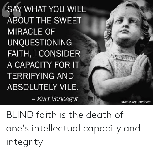 Death, Integrity, and Atheist: SAY WHAT YOU WILL  ABOUT THE SWEET  MIRACLE OF  UNQUESTIONING  FAITH, I CONSIDER  A CAPACITY FOR IT  TERRIFYING AND  ABSOLUTELY VILE.  Kurt Vonnegut  Atheist Republic.com BLIND faith is the death of one's intellectual capacity and integrity