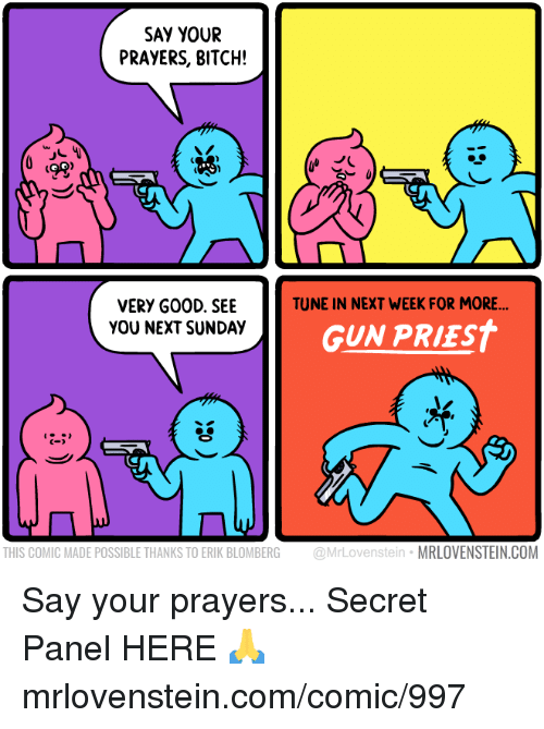 Bitch, Memes, and Sunday: SAY YOUR  PRAYERS, BITCH!  ts  TUNE IN NEXT WEEK FOR MORE  VERY G00D. SEE  YOU NEXT SUNDAY  GUN PRIEST  C-  THIS COMIC MADE POSSIBLE THANKS TO ERIK BLOMBERG @MrLovenstein MRLOVENSTEIN.COM Say your prayers...  Secret Panel HERE 🙏 mrlovenstein.com/comic/997