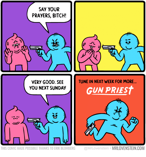 Bitch, Sunday, and Gun: SAY YOUR  PRAYERS, BITCH!  ts  TUNE IN NEXT WEEK FOR MORE  VERY G00D. SEE  YOU NEXT SUNDAY  GUN PRIEST  C-  THIS COMIC MADE POSSIBLE THANKS TO ERIK BLOMBERG @MrLovenstein MRLOVENSTEIN.COM