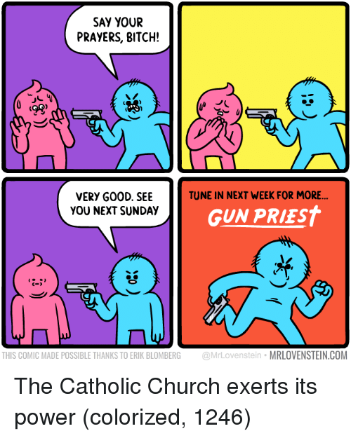 Bitch, Church, and Power: SAY YOUR  PRAYERS, BITCH!  ts  TUNE IN NEXT WEEK FOR MORE  VERY G00D. SEE  YOU NEXT SUNDAY  GUN PRIEST  C-  THIS COMIC MADE POSSIBLE THANKS TO ERIK BLOMBERG @MrLovenstein MRLOVENSTEIN.COM The Catholic Church exerts its power (colorized, 1246)