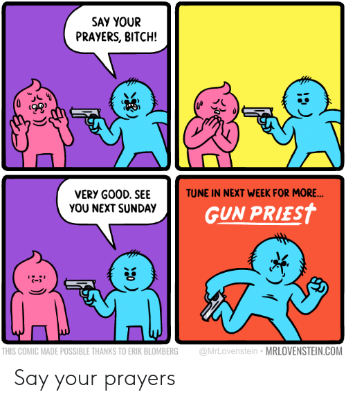 Bitch, Sunday, and Gun: SAY YOUR  PRAYERS, BITCH!  ts  TUNE IN NEXT WEEK FOR MORE  VERY G00D. SEE  YOU NEXT SUNDAY  GUN PRIEST  C-  THIS COMIC MADE POSSIBLE THANKS TO ERIK BLOMBERG @MrLovenstein MRLOVENSTEIN.COM Say your prayers