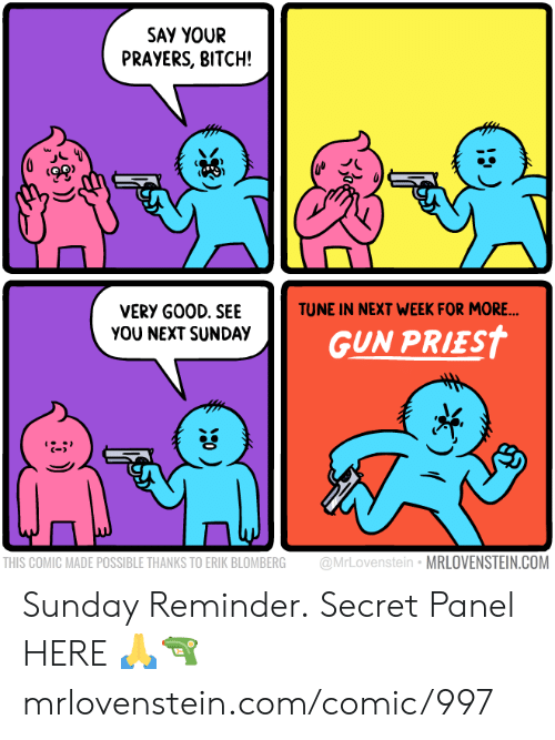 Bitch, Memes, and Good: SAY YOUR  PRAYERS, BITCH!  TUNE IN NEXT WEEK FOR MORE...  VERY GOOD. SEE  YOU NEXT SUNDAY  GUN PRIEST  @MrLovenstein MRLOVENSTEIN.COM  THIS COMIC MADE POSSIBLE THANKS TO ERIK BLOMBERG Sunday Reminder.  Secret Panel HERE 🙏🔫  mrlovenstein.com/comic/997