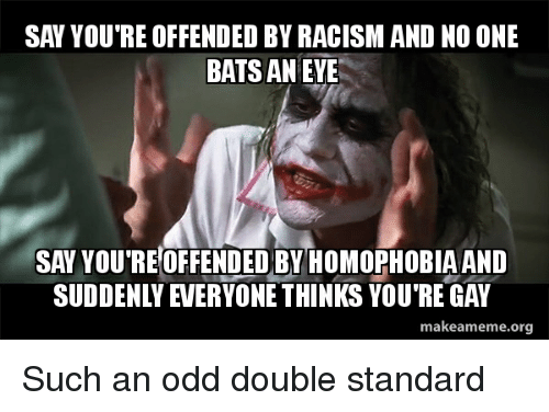 Racism, Advice Animals, and Eve: SAY YOU'RE OFFENDED BY RACISM AND NO ONE  BATS AN EVE  SAY YOU RE OFFENDED BY HOMOPHOBIAAND  SUDDENLY EVERYONE THINKS YOU'RE GAY  makeameme.org