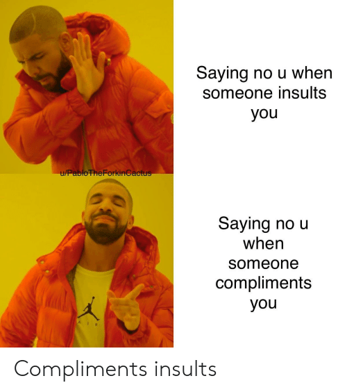 Insults: Saying no u when  someone insults  you  u/PabloTheForkinGactus  Saying no u  when  someone  compliments  you Compliments  insults