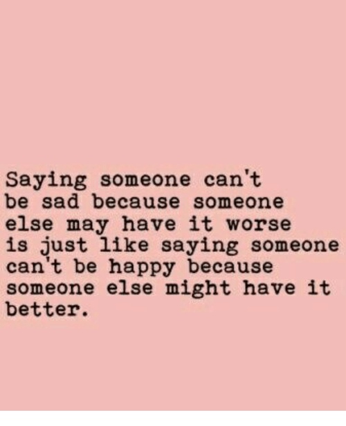 Happy, Sad, and Be Happy: Saying someone can't  be sad because someone  else may have it worse  is just like saying someone  can't be happy because  someone else might have it  better