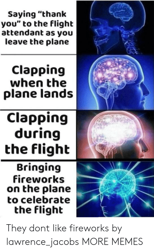 "Dank, Memes, and Target: Saying ""thank  you"" to the flight  attendant as you  leave the plane  Clapping  when the  plane lands  Clapping  during  the flighb  Bringing  fireworks  on the plane  to celebrate  the flight They dont like fireworks by lawrence_jacobs MORE MEMES"