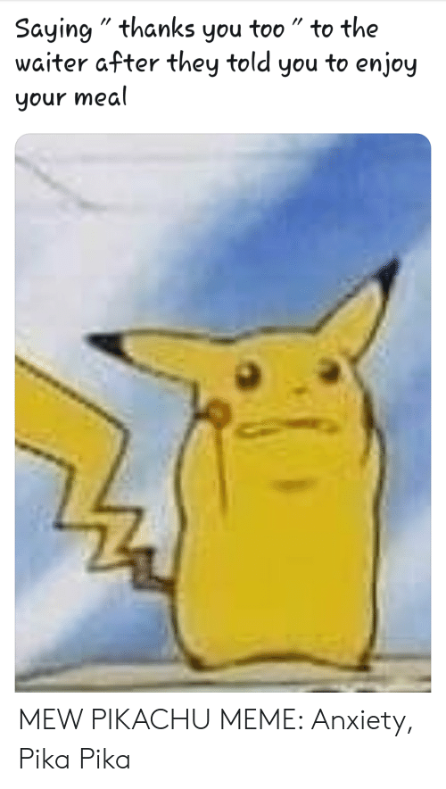 """Meme, Pikachu, and Anxiety: Saying"""" thanks you too"""" to the  waiter after they told you to enjoy  your mea MEW PIKACHU MEME: Anxiety, Pika Pika"""