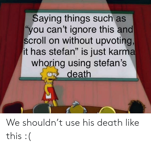"""Ignore This: Saying things such as  """"you can't ignore this and  scroll on without upvoting,  it has stefan"""" is just karma  whoring using stefan's  death We shouldn't use his death like this :("""